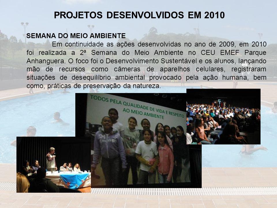 PROJETOS DESENVOLVIDOS EM 2010 SEMANA DO MEIO AMBIENTE Em continuidade as ações desenvolvidas no ano de 2009, em 2010 foi realizada a 2ª Semana do Meio Ambiente no CEU EMEF Parque Anhanguera.