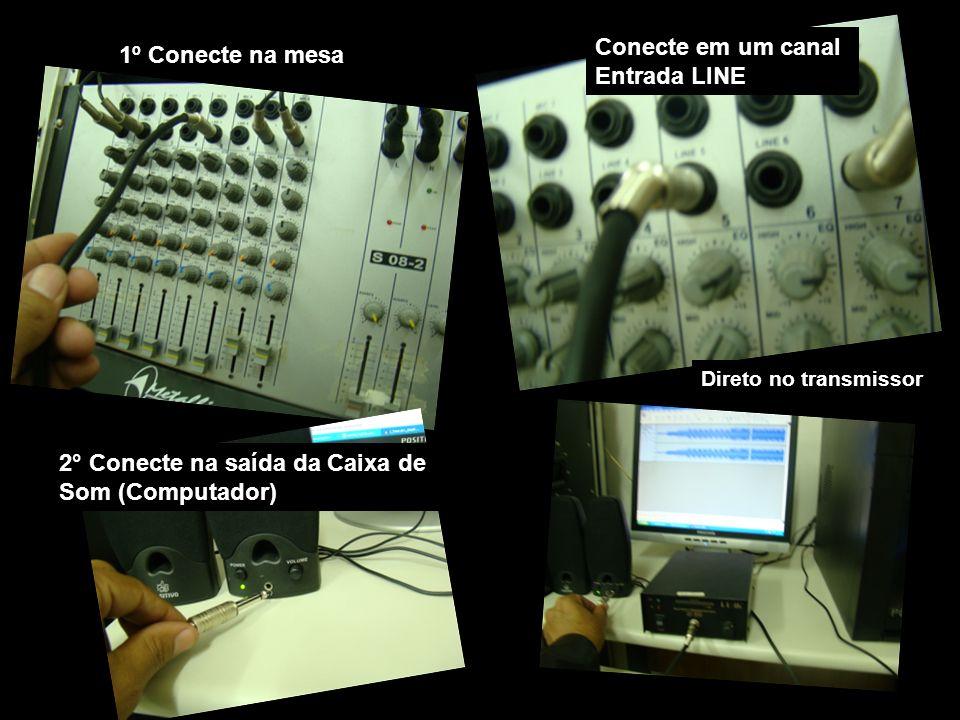 1º Conecte na mesa Conecte em um canal Entrada LINE 2° Conecte na saída da Caixa de Som (Computador) Direto no transmissor