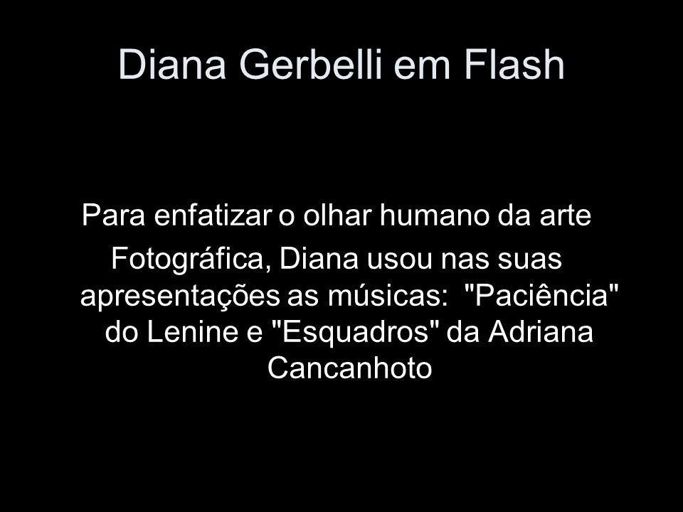 Diana Gerbelli em Flash Para enfatizar o olhar humano da arte Fotográfica, Diana usou nas suas apresentações as músicas: Paciência do Lenine e Esquadros da Adriana Cancanhoto