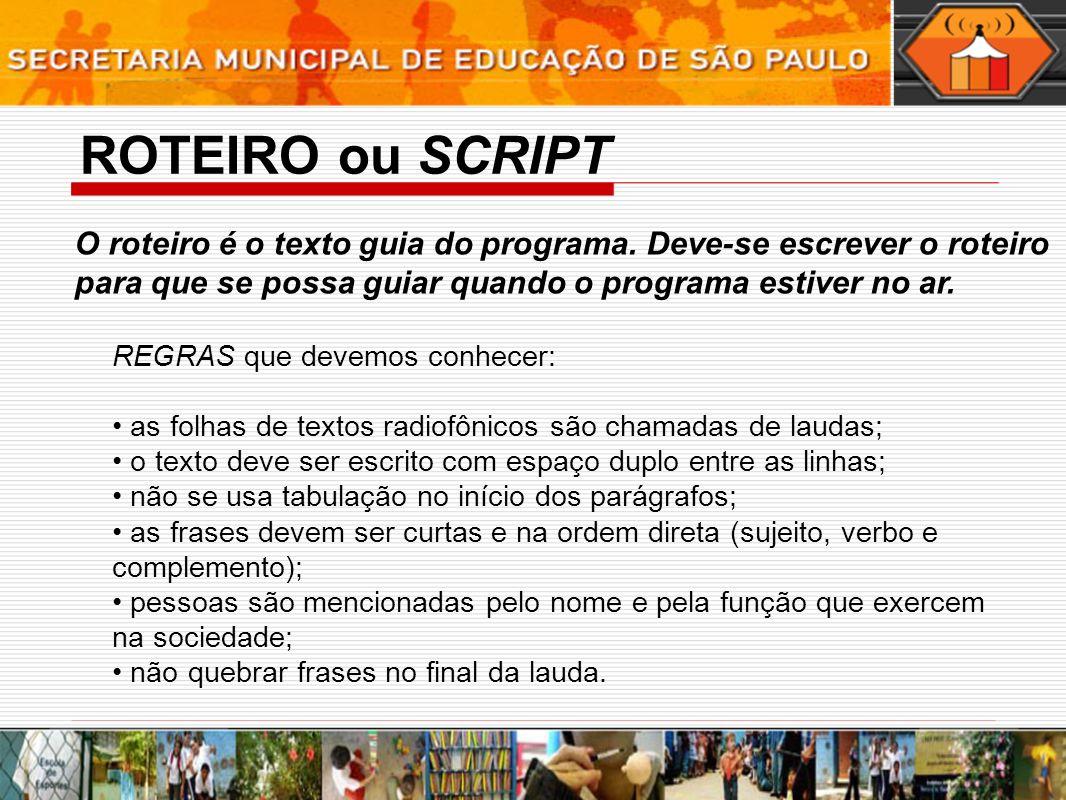 ROTEIRO ou SCRIPT O roteiro é o texto guia do programa. Deve-se escrever o roteiro para que se possa guiar quando o programa estiver no ar. REGRAS que