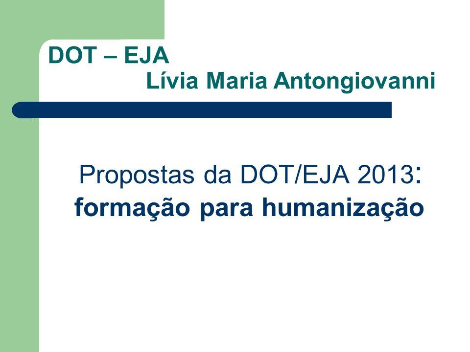 DOT – EJA Lívia Maria Antongiovanni Propostas da DOT/EJA 2013 : formação para humanização