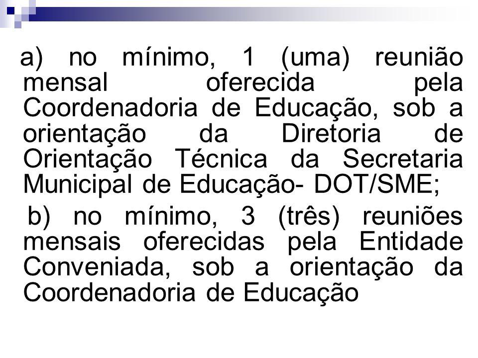 a) no mínimo, 1 (uma) reunião mensal oferecida pela Coordenadoria de Educação, sob a orientação da Diretoria de Orientação Técnica da Secretaria Munic