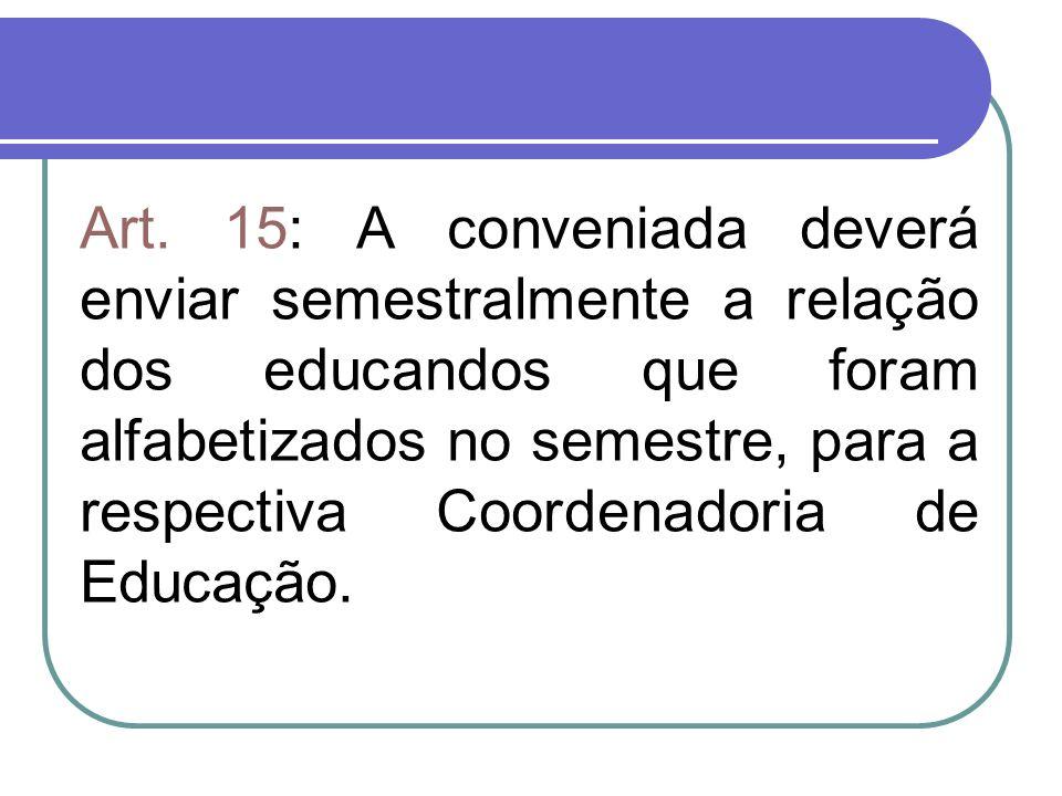 Art. 15: A conveniada deverá enviar semestralmente a relação dos educandos que foram alfabetizados no semestre, para a respectiva Coordenadoria de Edu