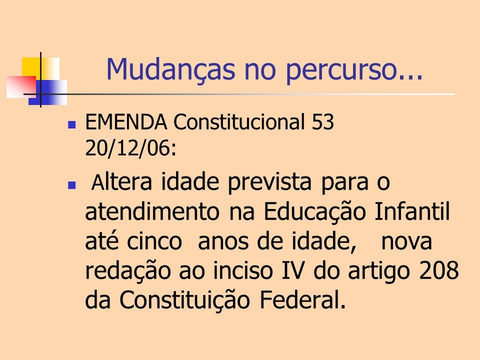 Mudanças no percurso... EMENDA Constitucional 53 20/12/06: A ltera idade prevista para o atendimento na Educação Infantil até cinco anos de idade, nov
