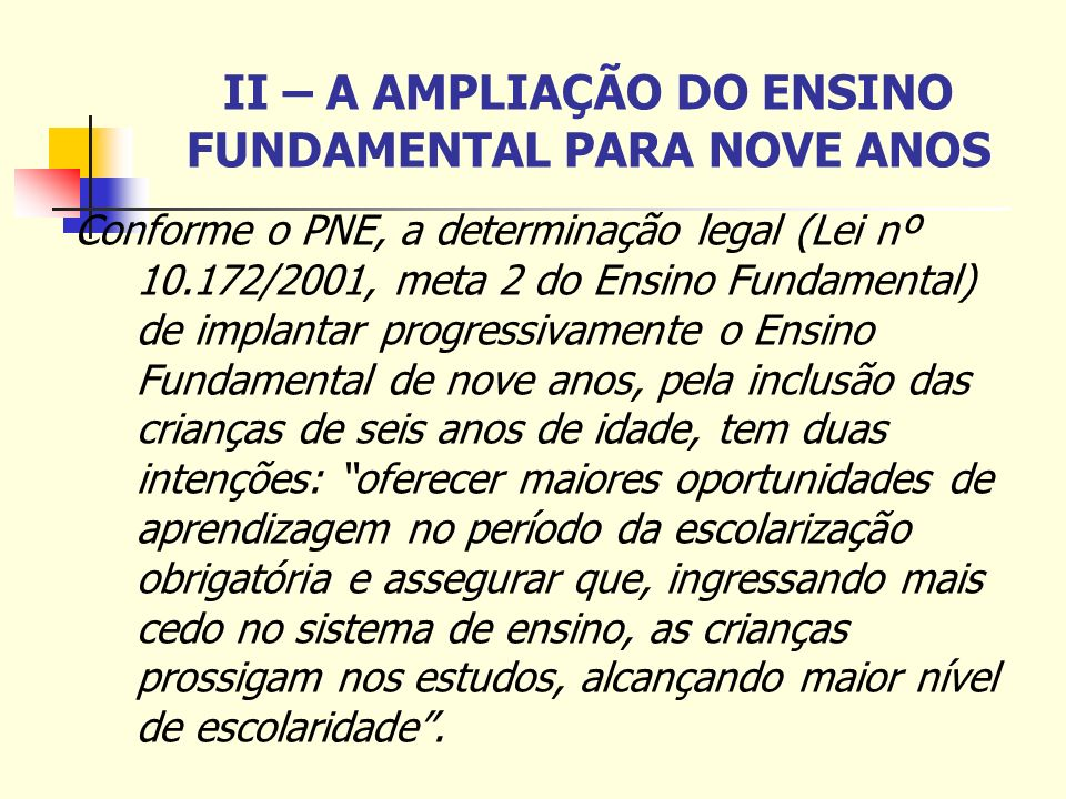 II – A AMPLIAÇÃO DO ENSINO FUNDAMENTAL PARA NOVE ANOS Conforme o PNE, a determinação legal (Lei nº 10.172/2001, meta 2 do Ensino Fundamental) de impla