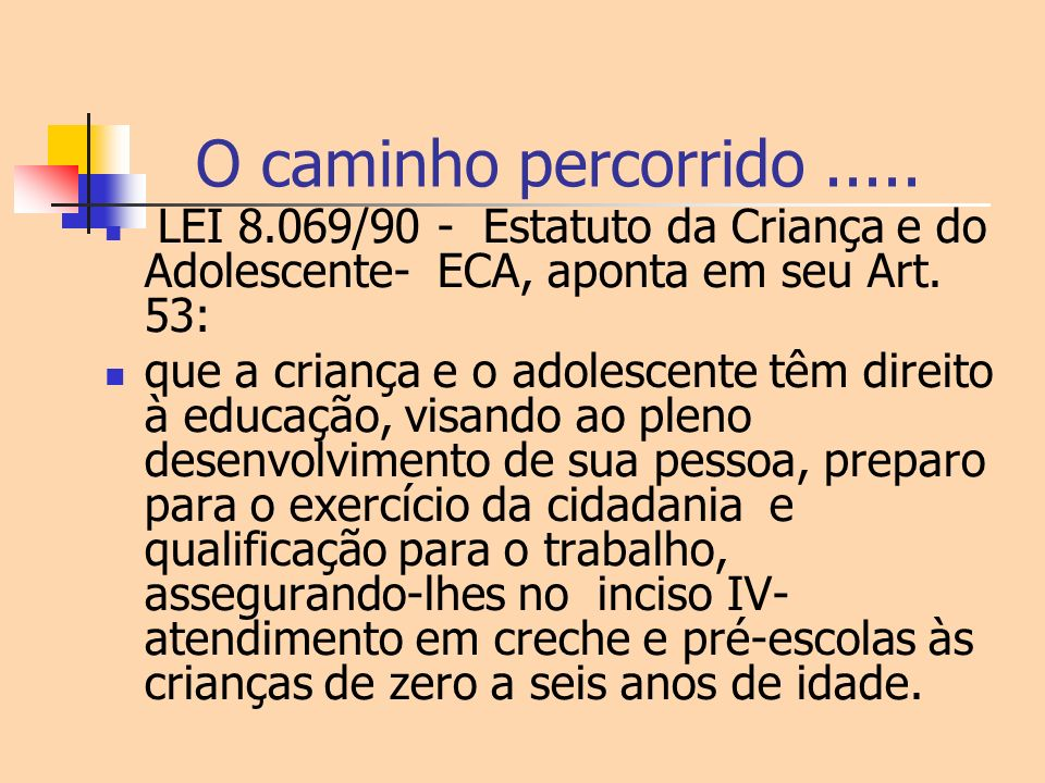 O caminho percorrido..... LEI 8.069/90 - Estatuto da Criança e do Adolescente- ECA, aponta em seu Art. 53: que a criança e o adolescente têm direito à