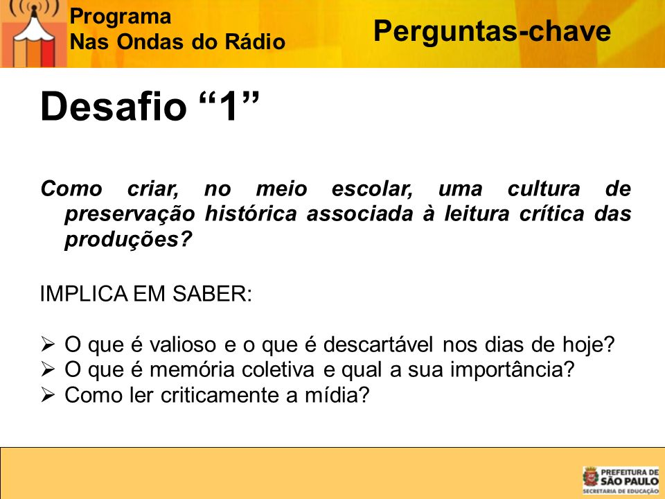 Programa Nas Ondas do Rádio Perguntas-chave Desafio 1 Como criar, no meio escolar, uma cultura de preservação histórica associada à leitura crítica da