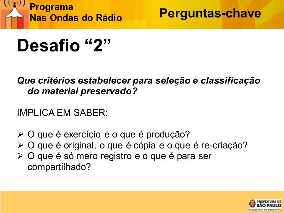 Programa Nas Ondas do Rádio Perguntas-chave Desafio 2 Que critérios estabelecer para seleção e classificação do material preservado? IMPLICA EM SABER: