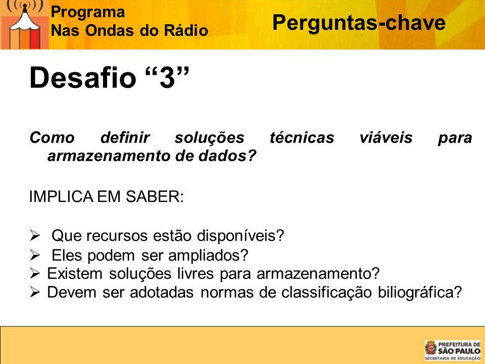 Programa Nas Ondas do Rádio Perguntas-chave Desafio 3 Como definir soluções técnicas viáveis para armazenamento de dados? IMPLICA EM SABER: Que recurs