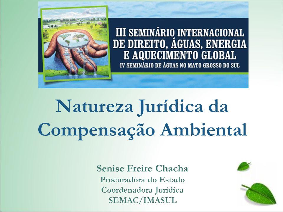 Senise Freire Chacha Procuradora do Estado Coordenadora Jurídica SEMAC/IMASUL Natureza Jurídica da Compensação Ambiental