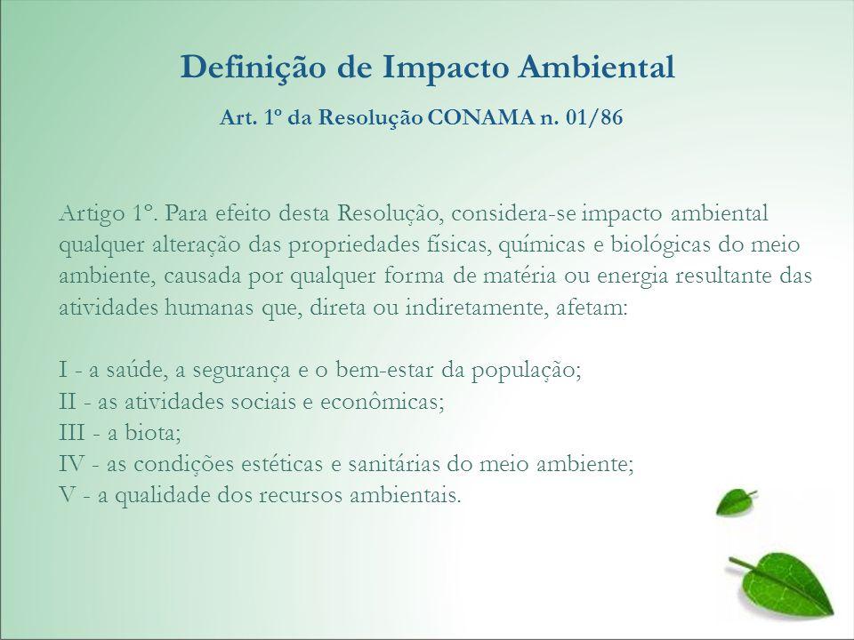 Definição de Impacto Ambiental Art. 1º da Resolução CONAMA n. 01/86 Artigo 1º. Para efeito desta Resolução, considera-se impacto ambiental qualquer al