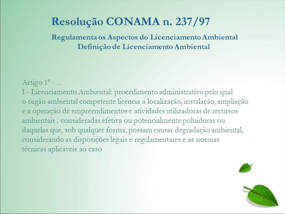 Resolução CONAMA n. 237/97 Regulamenta os Aspectos do Licenciamento Ambiental Definição de Licenciamento Ambiental Artigo 1º -... I - Licenciamento Am