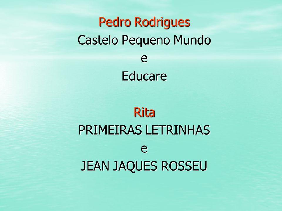 Pedro Rodrigues Castelo Pequeno Mundo eEducareRita PRIMEIRAS LETRINHAS e JEAN JAQUES ROSSEU