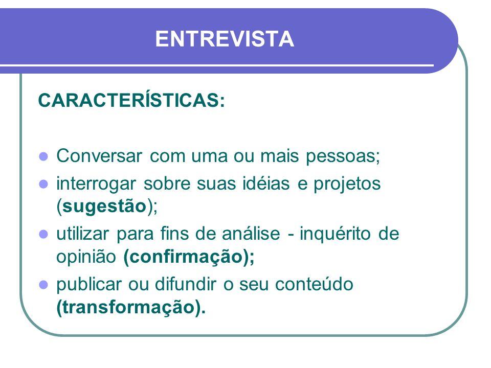 ENTREVISTA CARACTERÍSTICAS: Conversar com uma ou mais pessoas; interrogar sobre suas idéias e projetos (sugestão); utilizar para fins de análise - inquérito de opinião (confirmação); publicar ou difundir o seu conteúdo (transformação).