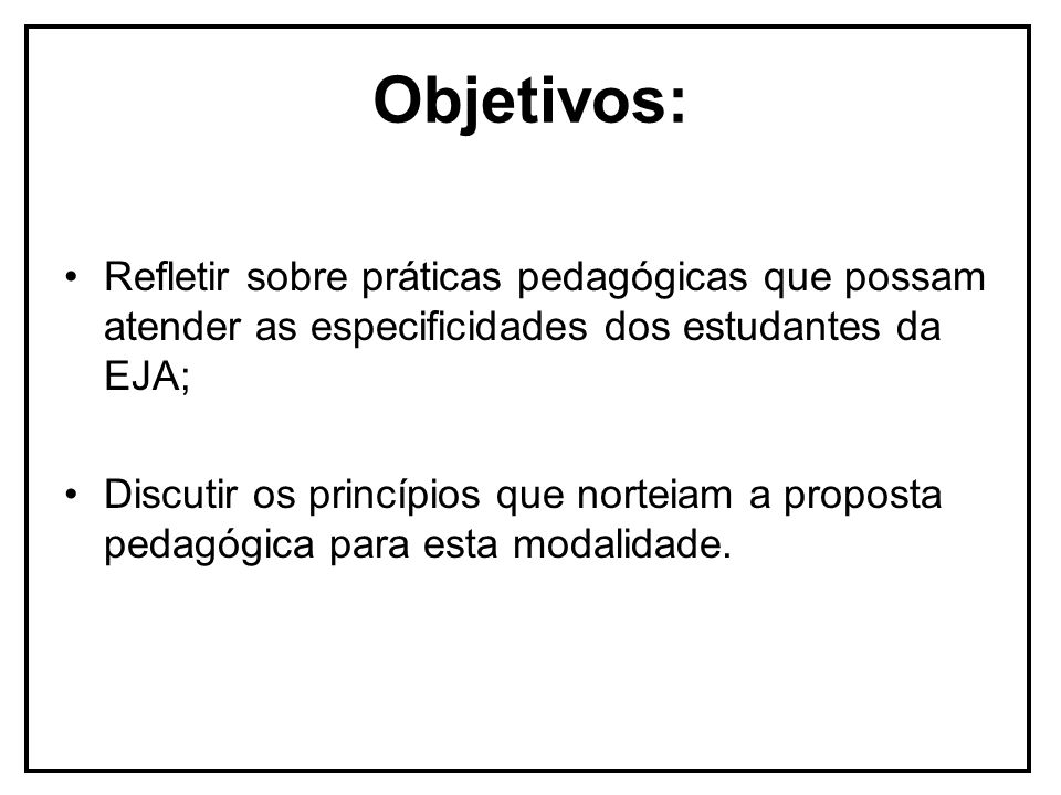 Objetivos: Refletir sobre práticas pedagógicas que possam atender as especificidades dos estudantes da EJA; Discutir os princípios que norteiam a prop