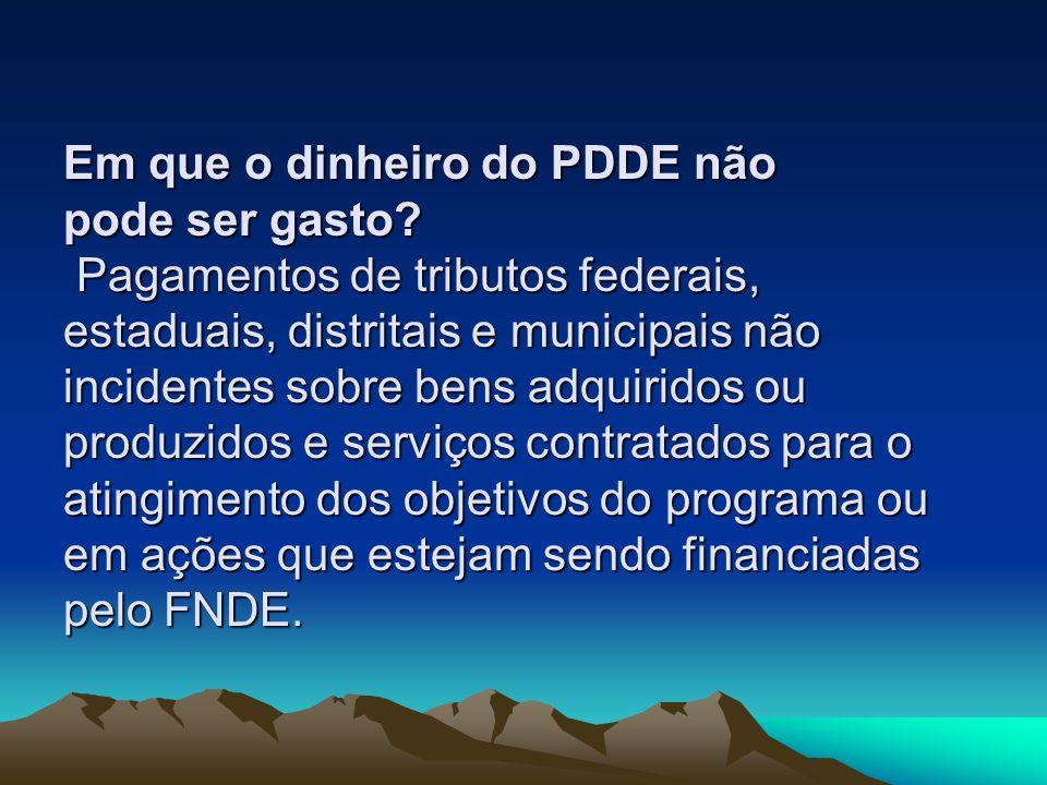 Em que o dinheiro do PDDE não pode ser gasto? Pagamentos de tributos federais, estaduais, distritais e municipais não incidentes sobre bens adquiridos