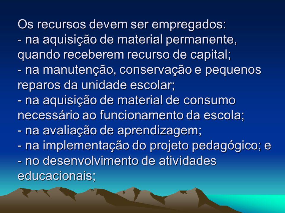 Os recursos devem ser empregados: - na aquisição de material permanente, quando receberem recurso de capital; - na manutenção, conservação e pequenos