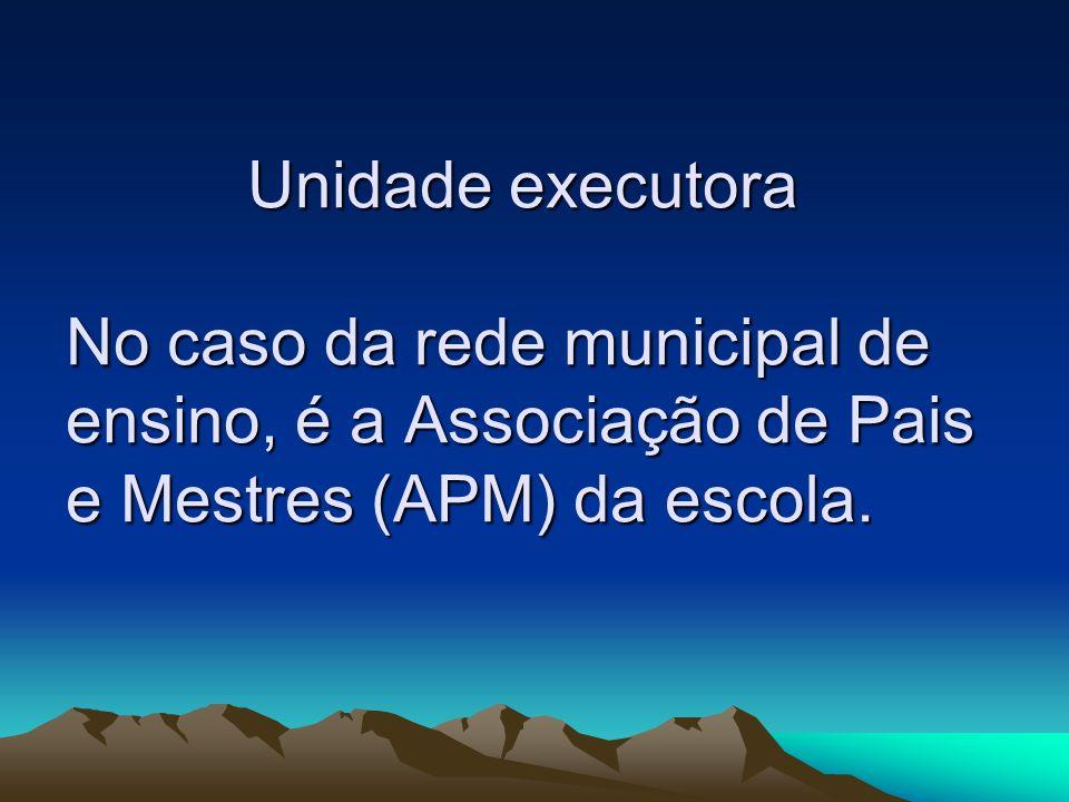 Unidade executora No caso da rede municipal de ensino, é a Associação de Pais e Mestres (APM) da escola. Unidade executora No caso da rede municipal d