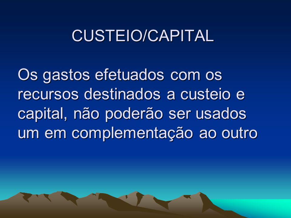 CUSTEIO/CAPITAL Os gastos efetuados com os recursos destinados a custeio e capital, não poderão ser usados um em complementação ao outro CUSTEIO/CAPIT