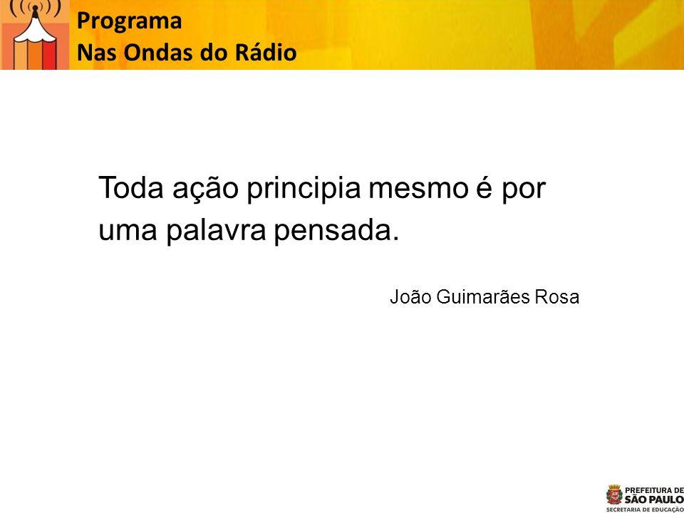 Toda ação principia mesmo é por uma palavra pensada. João Guimarães Rosa