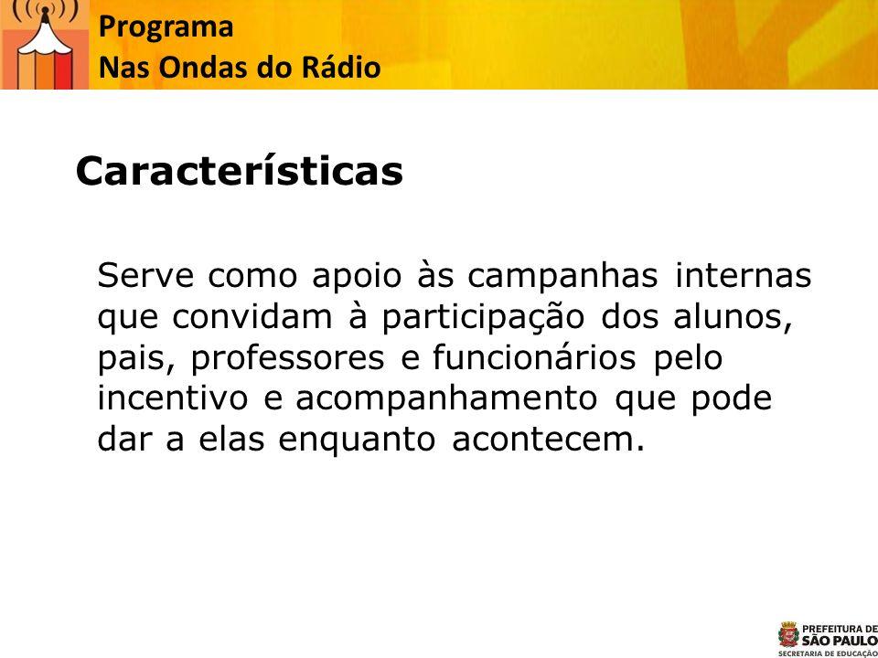 Programa Nas Ondas do Rádio Características Serve como apoio às campanhas internas que convidam à participação dos alunos, pais, professores e funcion