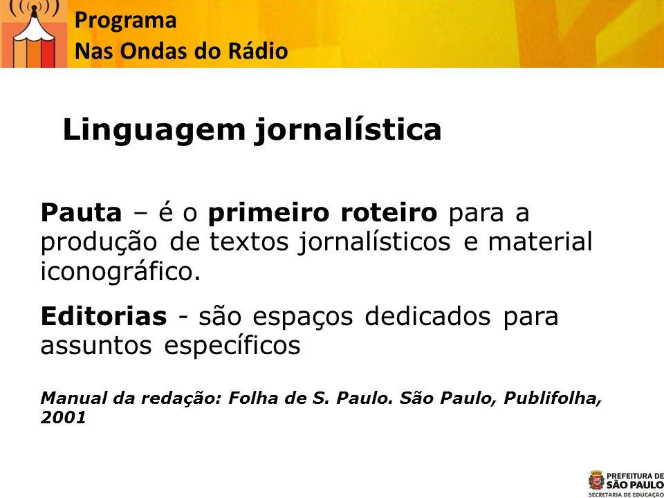 Programa Nas Ondas do Rádio Pauta – é o primeiro roteiro para a produção de textos jornalísticos e material iconográfico. Editorias - são espaços dedi