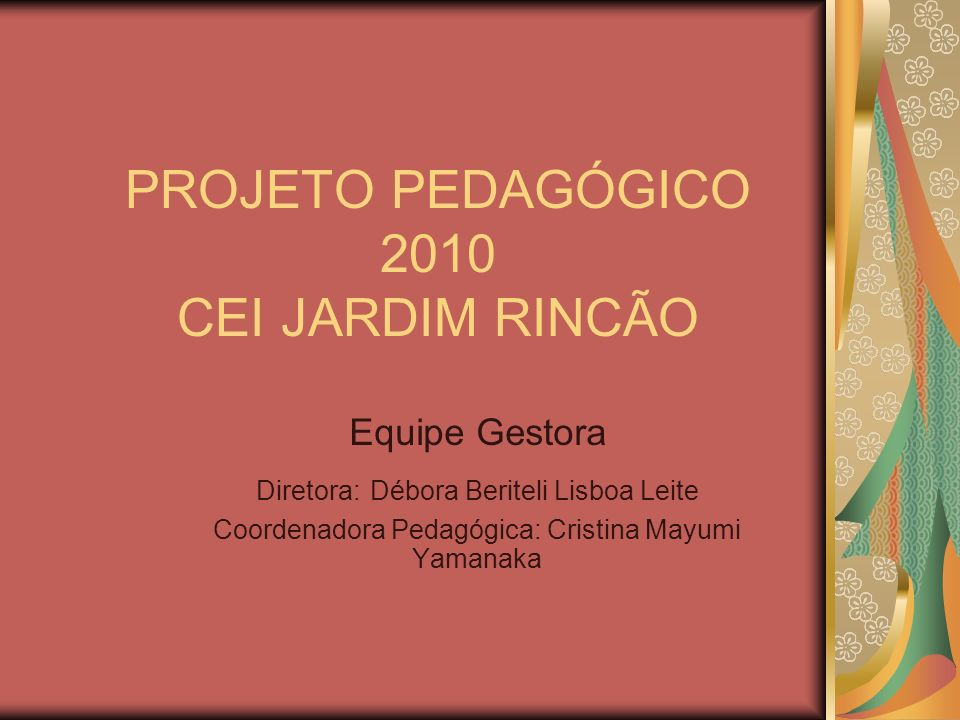 PROJETO PEDAGÓGICO 2010 CEI JARDIM RINCÃO Equipe Gestora Diretora: Débora Beriteli Lisboa Leite Coordenadora Pedagógica: Cristina Mayumi Yamanaka