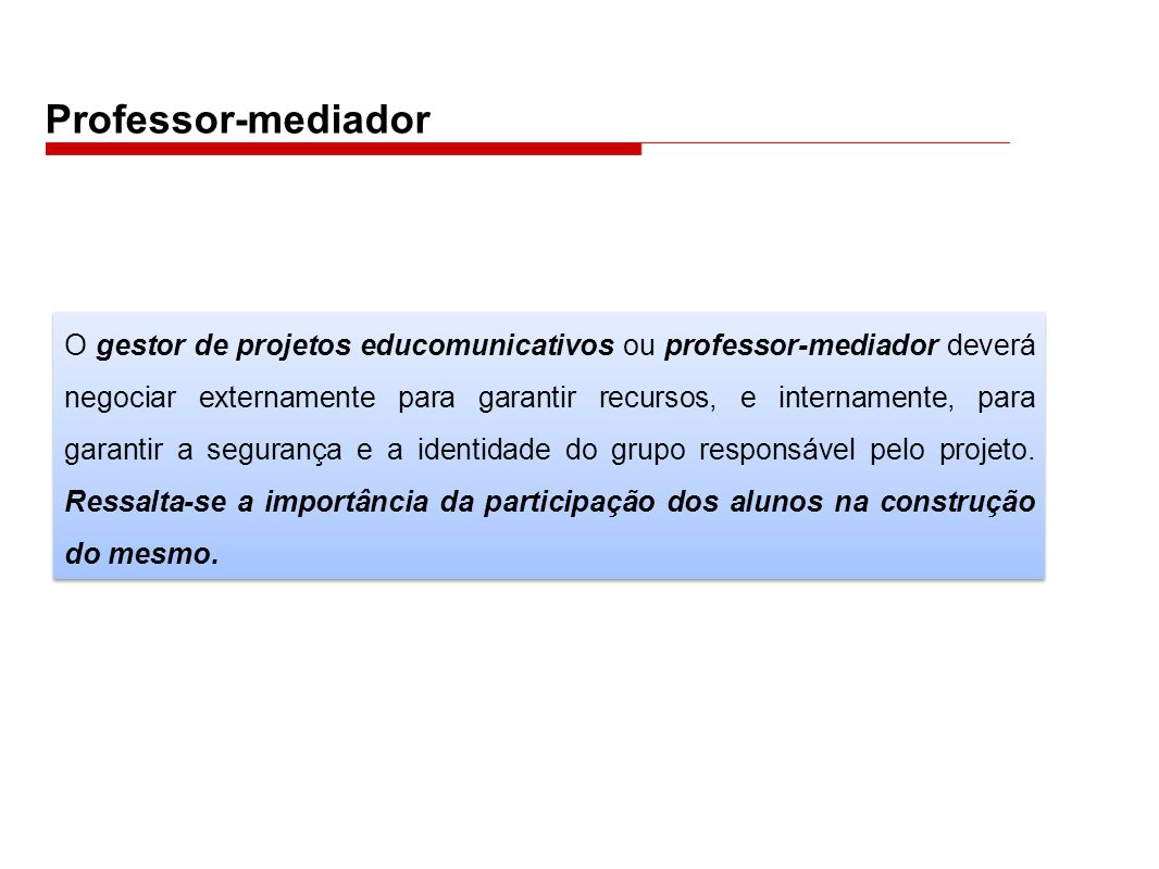 Professor-mediador O gestor de projetos educomunicativos ou professor-mediador deverá negociar externamente para garantir recursos, e internamente, pa