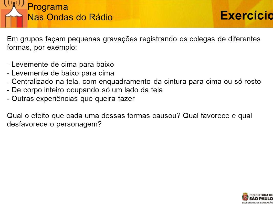 Programa Nas Ondas do Rádio Exercício Em grupos façam pequenas gravações registrando os colegas de diferentes formas, por exemplo: - Levemente de cima