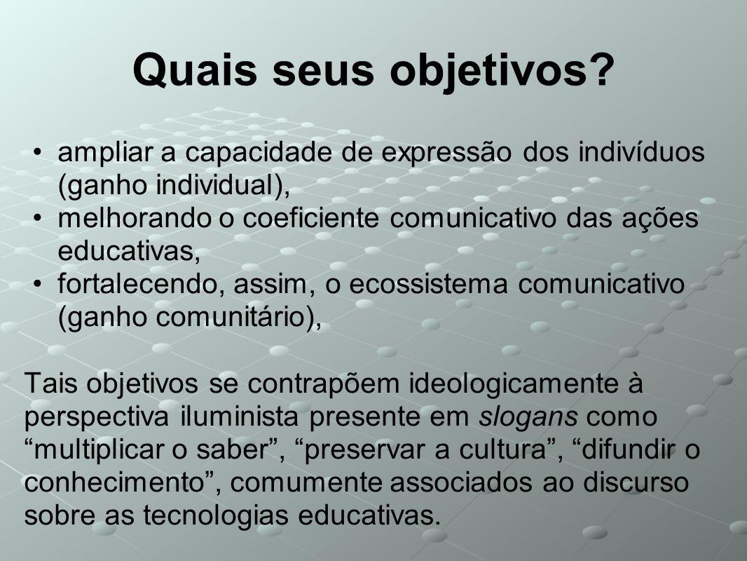 Quais seus objetivos? ampliar a capacidade de expressão dos indivíduos (ganho individual), melhorando o coeficiente comunicativo das ações educativas,