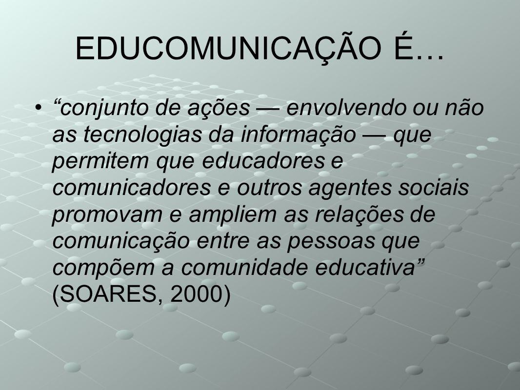 EDUCOMUNICAÇÃO É… conjunto de ações envolvendo ou não as tecnologias da informação que permitem que educadores e comunicadores e outros agentes sociai