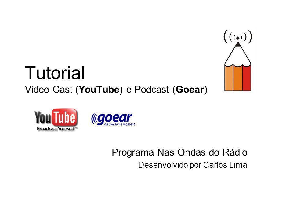 Tutorial Video Cast (YouTube) e Podcast (Goear) Programa Nas Ondas do Rádio Desenvolvido por Carlos Lima