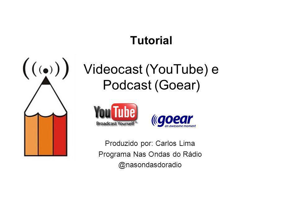 Tutorial Videocast (YouTube) e Podcast (Goear) Produzido por: Carlos Lima Programa Nas Ondas do Rádio @nasondasdoradio