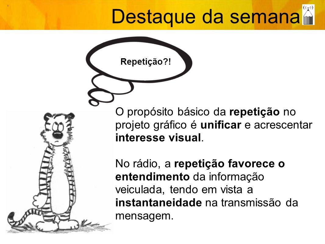Repetição?! Destaque da semana O propósito básico da repetição no projeto gráfico é unificar e acrescentar interesse visual. No rádio, a repetição fav