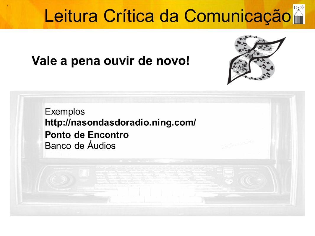 Leitura Crítica da Comunicação Vale a pena ouvir de novo! Exemplos http://nasondasdoradio.ning.com/ Ponto de Encontro Banco de Áudios