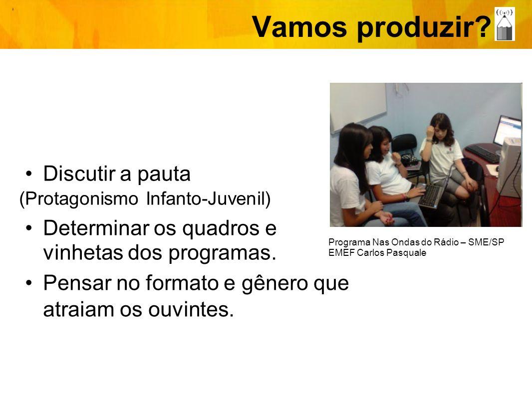 Vamos produzir? Discutir a pauta (Protagonismo Infanto-Juvenil) Determinar os quadros e vinhetas dos programas. Pensar no formato e gênero que atraiam