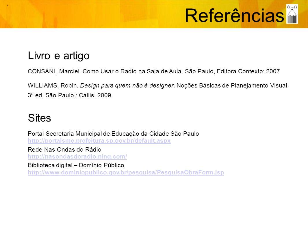 Referências Livro e artigo CONSANI, Marciel. Como Usar o Radio na Sala de Aula. São Paulo, Editora Contexto: 2007 WILLIAMS, Robin. Design para quem nã