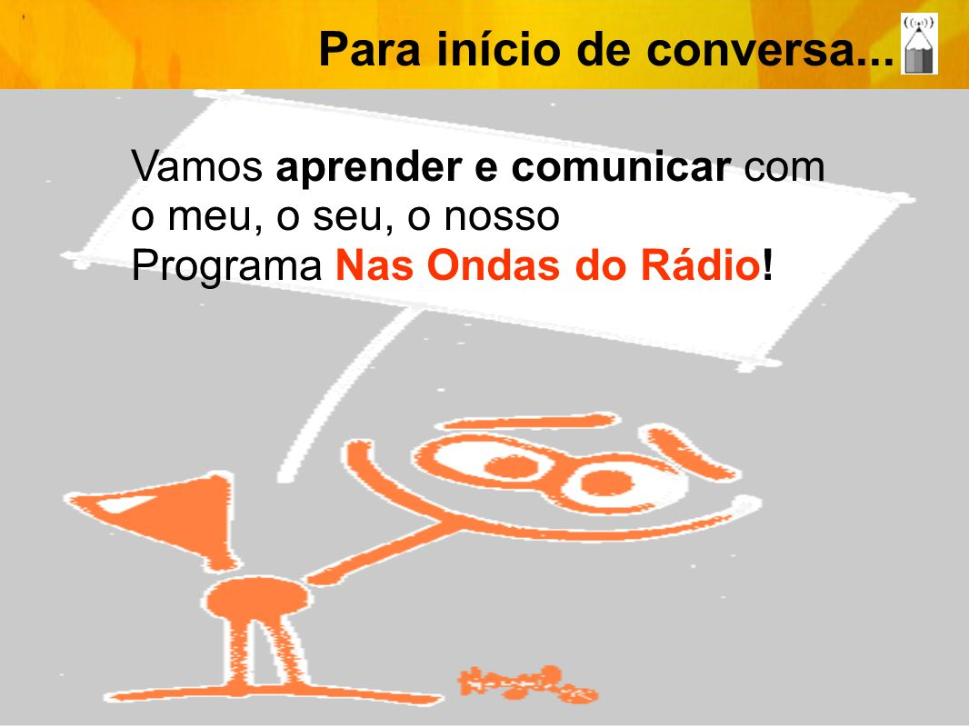 Para início de conversa... Vamos aprender e comunicar com o meu, o seu, o nosso Programa Nas Ondas do Rádio!