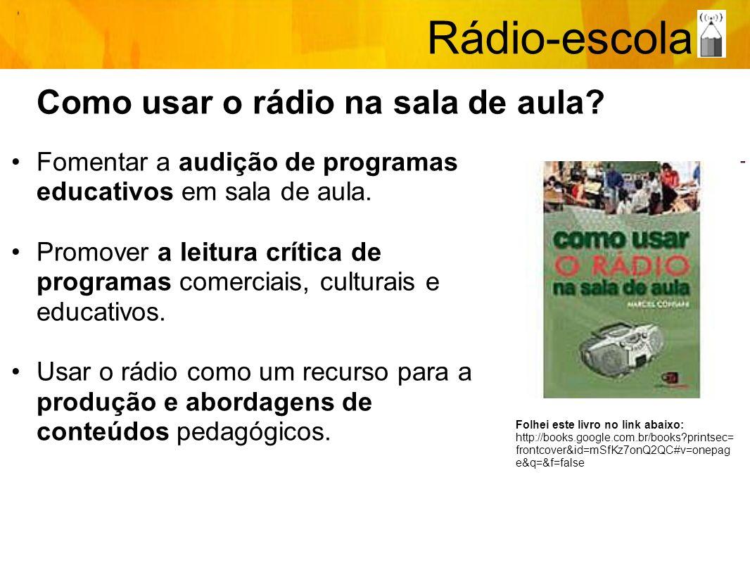 Rádio-escola Como usar o rádio na sala de aula? Fomentar a audição de programas educativos em sala de aula. Promover a leitura crítica de programas co