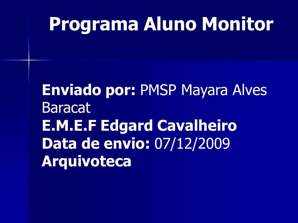 Enviado por: PMSP Mayara Alves Baracat E.M.E.F Edgard Cavalheiro Data de envio: 07/12/2009 Arquivoteca Programa Aluno Monitor