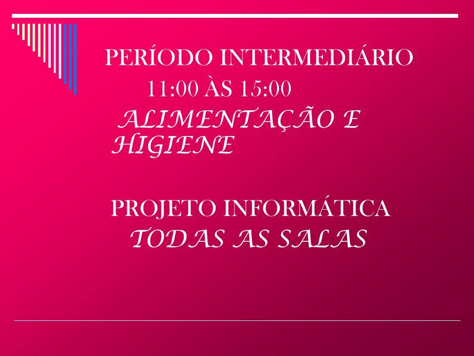 PERÍODO INTERMEDIÁRIO 11:00 ÀS 15:00 ALIMENTAÇÃO E HIGIENE PROJETO INFORMÁTICA TODAS AS SALAS