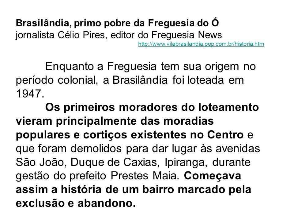 Brasilândia, primo pobre da Freguesia do Ó jornalista Célio Pires, editor do Freguesia News http://www.vilabrasilandia.pop.com.br/historia.htm Enquant