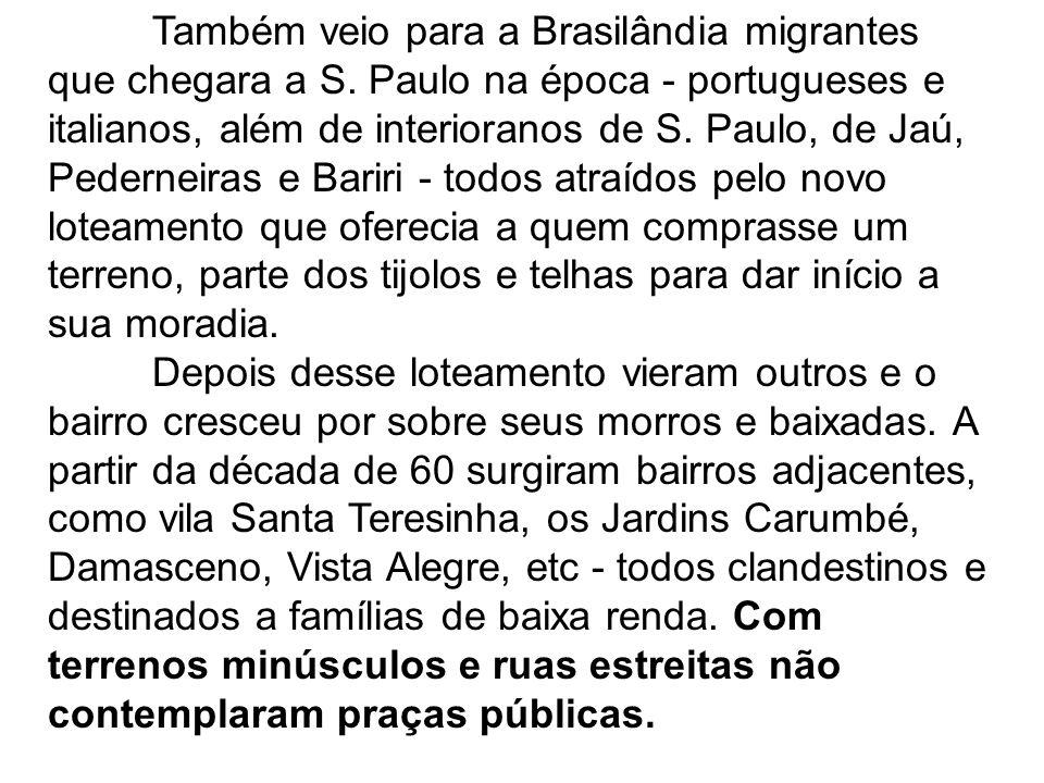 Também veio para a Brasilândia migrantes que chegara a S. Paulo na época - portugueses e italianos, além de interioranos de S. Paulo, de Jaú, Pedernei