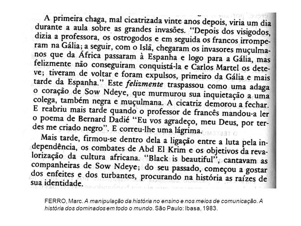 FERRO, Marc. A manipulação da história no ensino e nos meios de comunicação. A história dos dominados em todo o mundo. São Paulo: Ibasa, 1983.
