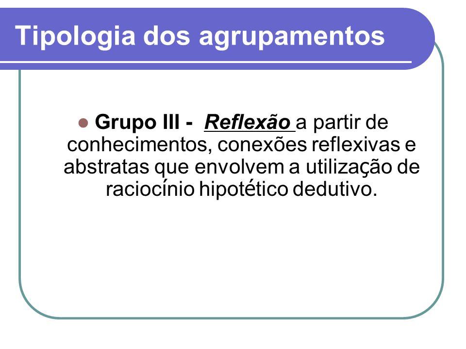 Tipologia dos agrupamentos Grupo III - Reflexão a partir de conhecimentos, conexões reflexivas e abstratas que envolvem a utiliza ç ão de racioc í nio