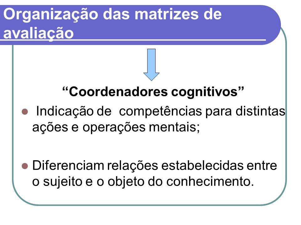 Organização das matrizes de avaliação Coordenadores cognitivos Indicação de competências para distintas ações e operações mentais; Diferenciam relaçõe