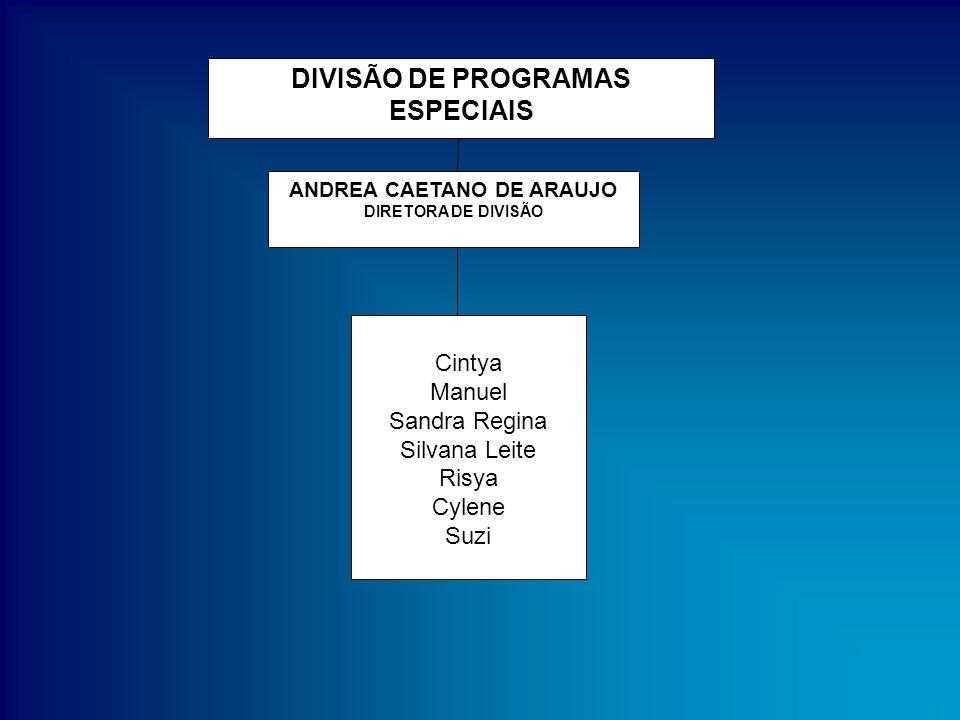 DIVISÃO DE PROGRAMAS ESPECIAIS ANDREA CAETANO DE ARAUJO DIRETORA DE DIVISÃO Cintya Manuel Sandra Regina Silvana Leite Risya Cylene Suzi