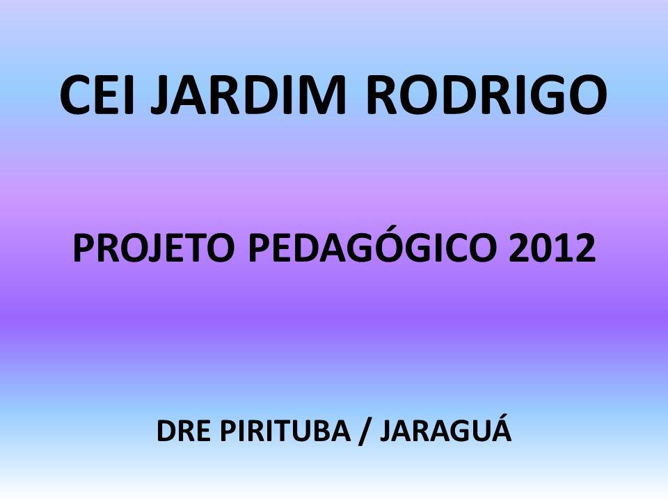 CEI JARDIM RODRIGO PROJETO PEDAGÓGICO 2012 DRE PIRITUBA / JARAGUÁ