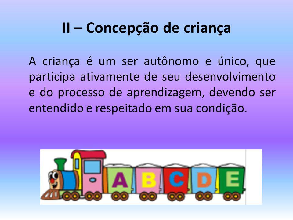 II – Concepção de criança A criança é um ser autônomo e único, que participa ativamente de seu desenvolvimento e do processo de aprendizagem, devendo