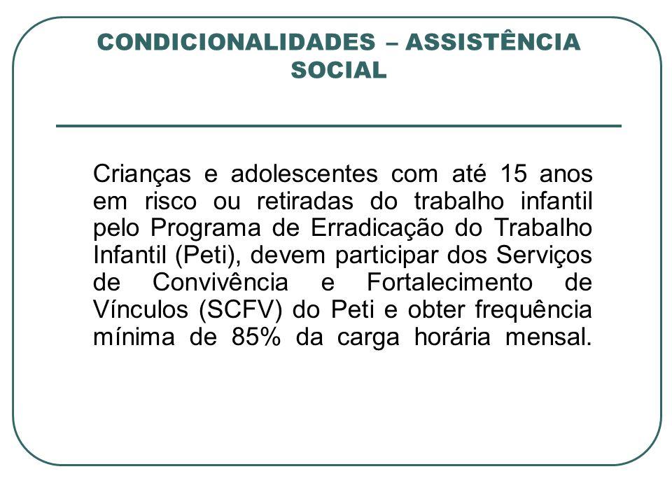 CONDICIONALIDADES – ASSISTÊNCIA SOCIAL Crianças e adolescentes com até 15 anos em risco ou retiradas do trabalho infantil pelo Programa de Erradicação
